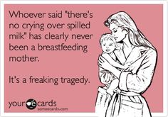 Funny Family Ecard: Whoever said theres no crying over spilled milk has clearly never been a breastfeeding mother. Its a freaking tragedy.