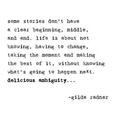 Some stories don't have a clear beginning, middle and end. LIfe is about not knowing, having to change, taking the moment and making the best of it, without knowing what's going to happen next. Delicious ambiguity... ~Gilda Radner.