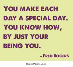 Fred Rogers picture quotes - You make each day a special day. you ...