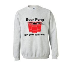 cb6a3824 Drink Pong Get Balls Wet Funny Party Frat Funny Sweat Shirts Long sleeves