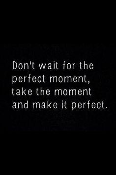 Dont wait for the perfect moment, take the moment and make it perfect. #Attitude