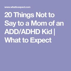 20 Things Not to Say to a Mom of an ADD/ADHD Kid | What to Expect