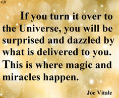 If you turn it over to the universe, you will be surprised and dazzled by what is delivered to you. This is where magic and miracles happen. - Joe Vitale http://prosperityclub1.com/