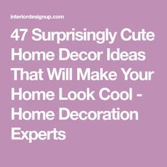 47 Surprisingly Cute Home Decor Ideas That Will Make Your Home Look Cool - Home Decoration Experts