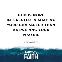 God is more interested in shaping your character than answering your prayer. -Rick Warren, Daring Faith at Saddleback Church