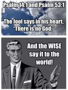 "Atheism, Religion, God is Imaginary, It's in the Bible, Bible Verse, Psalm. The fool says in his heart, ""There is no god."" And the WISE say it to the world!"