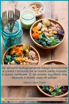 Gli alimenti biologicamnete integri concorrono a creare l'armonia tra la nostra parte mortale e uella spirituale. E' da questo equilibrio che dipende il nostro stato di salute. Gianni John Tirelli