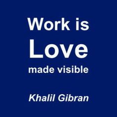 """""""Work is love made visible. And if you can't work with love, but only with distaste, it is better that you should leave your work and sit at the gate of the temple and take alms of the people who work with joy"""" Khalil Gibran http://www.networkfinder.cc/pinterest-deutsch-fuer-unternehmen/3-stunning-pinterest-insights-about-time-investment-pinterest-network-traffic/"""
