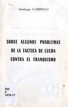 Carrillo, Santiago (1915-2012) Sobre algunos problemas de la táctica de lucha contra el franquismo / Santiago Carrillo. -- [¿Francia?] : [¿Nuestras Ideas?], [ca. 1961]. 30 p. ; 20 cm.