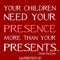 Your children need your presence more than your presents.  -Jesse Jackson