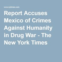 Report Accuses Mexico of Crimes Against Humanity in Drug War - The New York Times Mexican Drug War, New York Times, Drugs, Crime, Mexico, Crime Comics, Fracture Mechanics