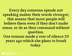 Every day someone spends not speaking makes their words stronger; this means that more people will believe them even if they don't make sense, or do as they command without question. One woman made a vow of silence 20 years ago which she plans to break today.