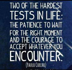 two of the hardest tests in life. The patience to wait for the right moment