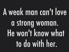 A weak man can't love a string woman. He won't know what to do with her.