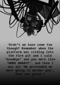 Didn't we have some fun though? Remember when the platform was sliding into the fire pit and I said 'Goodbye' and you were like 'NNO WWAAYY', and then I was all 'We pretended we were going to murder you', that was great. #portal