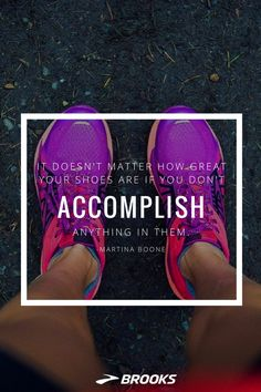 """""""It doesn't matter how great your shoes are if you don't accomplish anything in them."""" 