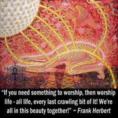 """""""If you need something to worship, then worship life - all life, every last crawling bit of it! We're all in this beauty together!"""" ~ Frank Herbert"""