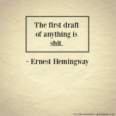 """""""The first draft of anything is shit."""" - Ernest Hemingway."""