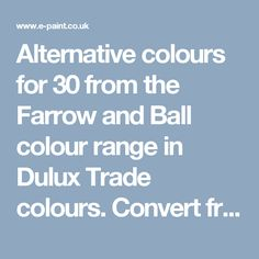 Alternative colours for 30 from the Farrow and Ball colour range in Dulux Trade colours. Convert from and to RAL, BS, British Standard, Pantone, Federal Standard 595C, Australian Standard, AS 2700, Farrow and Ball, Little Greene, Dulux Trade, DIN and NCS colour systems