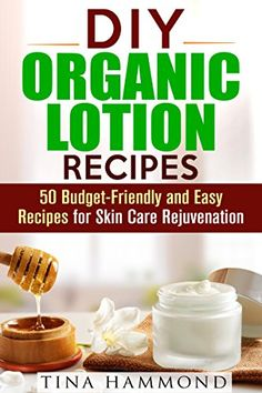 cool DIY Organic Lotion Recipes: 50 Budget-Friendly and Easy Recipes for Skin Care Rejuvenation (Organic DIY Beauty Products & Skin Care Recipes)