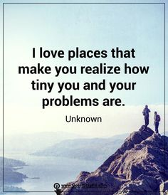I love places that make you realize how tiny you and your problems are!