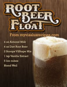 Root Beer Float Body by Vi Recipe  4 oz Almond Milk 4 oz Diet Root Beer 2 Scoops ViSalus shake mix 1 tsp Vanilla Extract 5 Ice Cubes Blend Well  Try it with Zevia brand Root Beer (made with Stevia) or Root Beer Extract for an more natural option  http://www.myvisalusrecipes.com