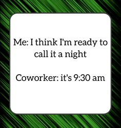 Me: I think I'm ready to call it a night. Coworker: it's am Haha Funny, Hilarious, Funny Stuff, Funny Work, Funny Things, Work Jokes, Sarcastic Work Humor, Funny Quotes, Funny Memes