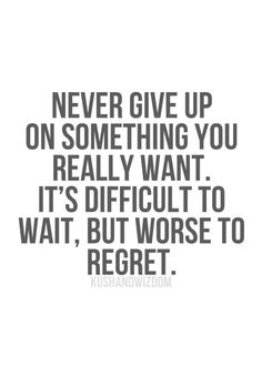 Never Give U on something you really want. its difficult to wait, but its worse to regret