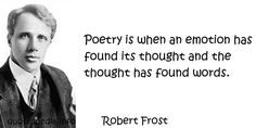 Robert Frost - Poetry is when an emotion has found its thought and the thought has found words.