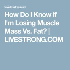 How Do I Know If I'm Losing Muscle Mass Vs. Fat? | LIVESTRONG.COM