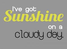 Ive got sunshine on a cloudy day