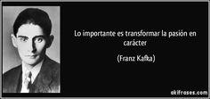 Lo importante es transformar la pasión en carácter (Franz Kafka)