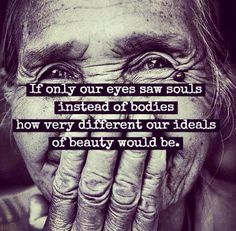 try to see souls instead of bodies
