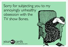 """Bones"" TV Show on FOX, TNT, WGN & MY Networks, that show it during the week, whether new or already viewed. From:  Sorry for subjecting you to my annoyingly unhealthy obsession with the TV show Bones."