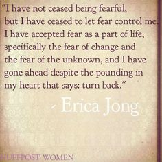 I have not ceased being fearful, but I have ceased to let fear control me. I have accepted fear as a part of life, specifically the fear of change and the fear of the unknown, and I have gone ahead despite the pounding in my heart that says: turn back. Erica Jong