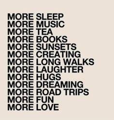 more sleep more music more tea books sunsets creating long walks laughter hugs dreaming road trips fun love
