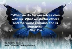 """""""What we do for ourselves dies with us. Wheat we do for others and the world remains immortal"""" Albert Pine"""