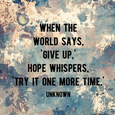 """""""When the world says 'give up', hope whispers try it one more time."""" - Unknown   AndThenWeSaved.com"""