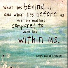 What lies behind us and what lies before us are tiny matters compared to what lies within us.  ― Ralph Waldo Emerson