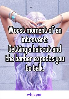Worst moment of an introvert: Getting a haircut and the barber expects you to talk.