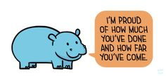 "[drawing of a blue hippo saying ""I'm proud of how much you've done and how far you've come."" in an orange speech bubble.]"