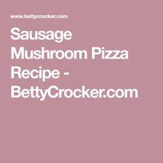 Sausage Mushroom Pizza Recipe - BettyCrocker.com