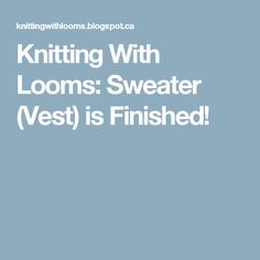 Knitting With Looms: Sweater (Vest) is Finished!