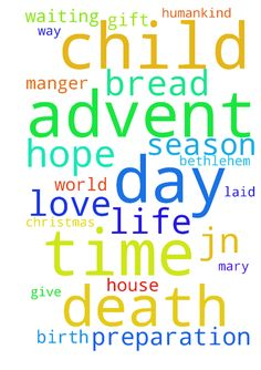 Advent is a time of waiting and preparation -  Advent is a season of preparation in hope for the feast of Christmas, the sacred day on which we celebrate the birth of the Christ Child. Christmas is a singularity unique day in the history of the cosmos because on that day the incarnate Son of God, Jesus Christ, was born from the Virgin Mary in the little town of Bethlehem a name which means house of bread and laid in a humble manger. On that day, Mary gives birth to the long awaited…