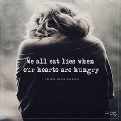 We all eat lies when our hearts are hungry. - http://themindsjournal.com/we-all-eat-lies-when-our-hearts-are-hungry/