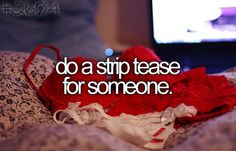 Do a striptease for someone. (preferably without breaking into a fit of laughter) - Your Bucket List.