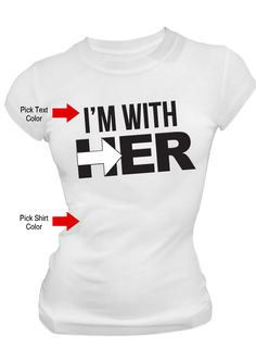 "Custom screen printed ""I'm With Her"" election t-shirt. $35.00"