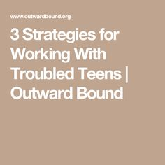 3 Strategies for Working With Troubled Teens | Outward Bound