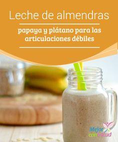 Leche de almendras, papaya y plátano para las articulaciones débiles  La leche de almendras es una bebida vegetal sin lactosa, conservantes ni aditivos, ideal para dietas deficientes en calcio y necesitadas de ácidos grasos omega 3.