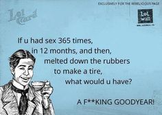 If you had sex 365 times in 12 months and then melted the rubbers to make a tire, what would you have? A fucking goodyear! True that!